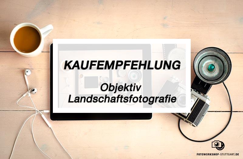 Kaufmpfehlung_Objektiv_Landschaftsfotografie_Fotoworkshop_Stuttgart